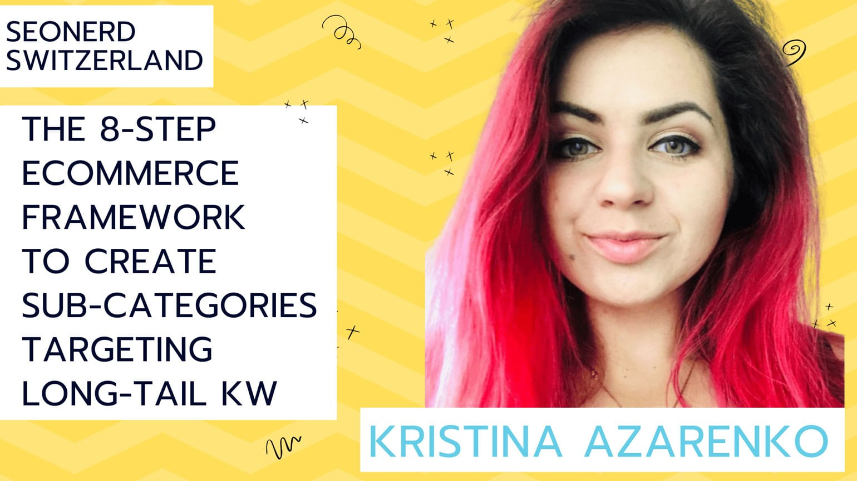Kristina Azarenko at SEOnerdSwitrzerland: The 8-step ecommerce framework to create sub-categories targeting long tail keyword